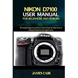 Nikon D7100 User Manual for Beginners and Seniors: The Complete Beginners and Seniors Guide To Master the Nikon D7100 to Getting the Most from Your Digital Camera