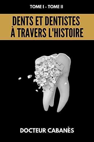Dents et Dentistes à travers l'Histoire: L'intégral des 2 tomes du docteur Cabanès, TOME 1; TOME 2 (French Edition)