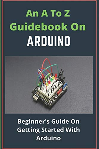 An A To Z Guidebook On Arduino: Beginner's Guide On Getting Started With Arduino: Arduino Guide Book