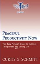 Peaceful Productivity Now: The Busy Person's Guide to Getting Things Done & Loving Life (Turn on to Life!)