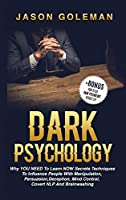 Dark Psychology: Why YOU NEED to Learn NOW secrets techniques to influence people with Manipulation, Persuasion, Deception, Mind Control, Covert NLP and Brainwashing + BONUS (How to use dark psychology in daily life)