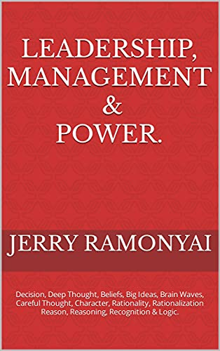 Leadership, Management & Power.: Decision, Deep Thought, Beliefs, Big Ideas, Brain Waves, Careful Thought, Character, Rationality, Rationalization Reason, ... Recognition & Logic. (English Edition)