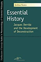 Essential History: Jacques Derrida And the Development of Deconstruction (Northwestern University Studies in Phenomenology and Existential Philosophy)