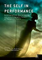 The Self in Performance: Autobiographical, Self-Revelatory, and Autoethnographic Forms of Therapeutic Theatre
