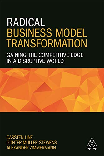 Linz, C: Radical Business Model Transformation: Gaining the Competitive Edge in a Disruptive World