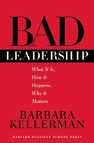 Bad Leadership: What It Is, How It Happens, Why It...