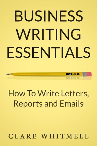Business Writing Essentials: How To Write Letters, Reports and Emails (English Edition)