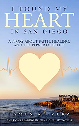 I Found My Heart in San Diego: A Story About Faith, Healing, and The Power of Belief