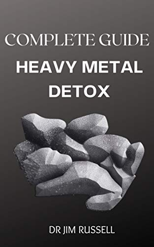 COMPLETE GUIDE ON HEAVY METAL DETOX: Complete Guide of Detoxifying Heavy Metals and Improving Your Health