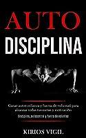 Auto disciplina: Ganar autoconfianza y fuerza de voluntad para alcanzar todas tus metas y motivación (Disciplina, autocontrol y fuerza de voluntad)