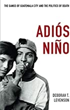 Adiós Niño: The Gangs of Guatemala City and the Politics of Death