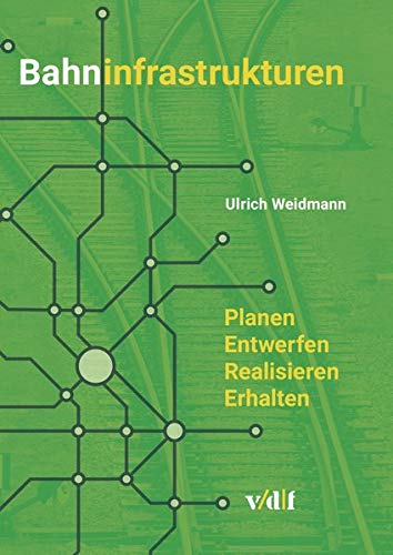 Bahninfrastrukturen: Planen - Entwerfen - Realisieren - Erhalten