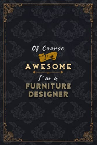 Furniture Designer Notebook Planner - Of Course I'm Awesome I'm A Furniture...