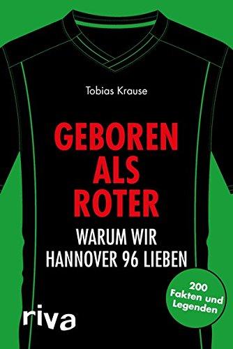 Geboren als Roter: Warum wir Hannover 96 lieben. 200 Fakten und Legenden (Warum wir unseren Verein lieben)