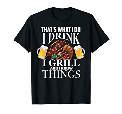That's What I Do I Drink I Grill And Know Things Funny Gift T-Shirt