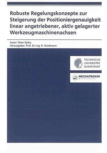 Robuste Regelungskonzepte zur Steigerung der Positioniergenauigkeit linear angetriebener, aktiv gelagerter Werkzeugmaschinenachsen (Forschungsberichte Mechatronik & Maschinenakustik)