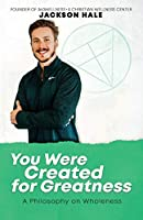 You Were Created for Greatness: A Philosophy on Wholeness