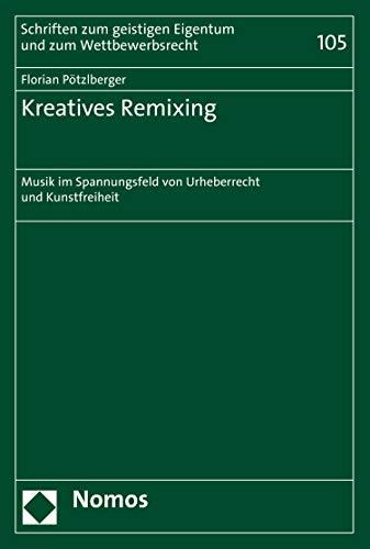 Kreatives Remixing: Musik im Spannungsfeld von Urheberrecht und Kunstfreiheit (Schriften zum geistigen Eigentum und zum Wettbewerbsrecht 105)