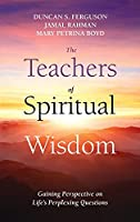 The Teachers of Spiritual Wisdom: Gaining Perspective on Life's Perplexing Questions