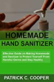 Homemade Hand Sanitizer: Effective Guide on Making Homemade Hand Sanitizer to Protect Yourself From Harmful Germs and Stay Healthy