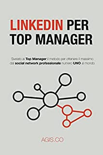 LinkedIn per Top Manager: Svelato ai Top Manager il metodo per ottenere il massimo dal social network professionale numero UNO al mondo