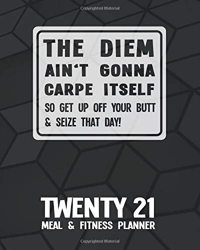 Twenty21 Meal & Fitness Planner: and 2021 Calendar | Black Hexagon | The Diem Ain't Gonna Carpe Itself So Get Up Off Your Butt And Seize That Day | ... Place | 12 Months, 52 Weeks | Monday - Sunday