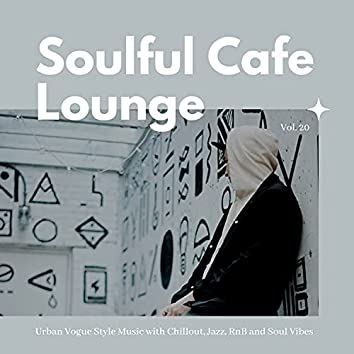 Soulful Cafe Lounge - Urban Vogue Style Music With Chillout, Jazz, RnB And Soul Vibes. Vol. 20