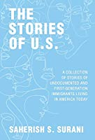 The Stories of U.S.: A Collection of Stories of Undocumented and First-Generation Immigrants Living in America Today
