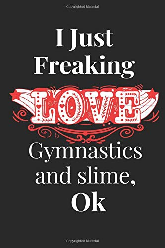 I Just Freaking Love Gymnastics and slime ,ok: Gymnastics and slime Gifts Lined Beautiful Notebook for Men, Women, Girls and Kids. Best for Birthday, Thanksgiving and Christmas Gift.