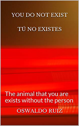 YOU DO NOT EXIST                TÚ NO EXISTES: The animal that you are exists without the person (Spanish Edition)