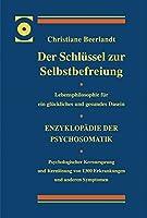 Der Schluessel zur Selbstbefreiung: Enzyklopaedie der Psychosomatik - Psychologischer Kernursprung und Kernloesung von 1300 Erkrankungen und anderen Symptomen - Lebensphilosophie fuer ein glueckliches und gesundes Dasein