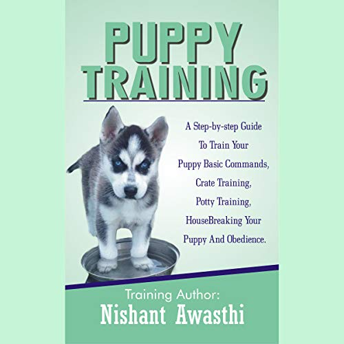 Puppy Training: A Step-by-Step Guide to Train Your Puppy Basic Commands, Crate Training, Potty Training, Housebreaking Your Puppy and Obedience audiobook cover art