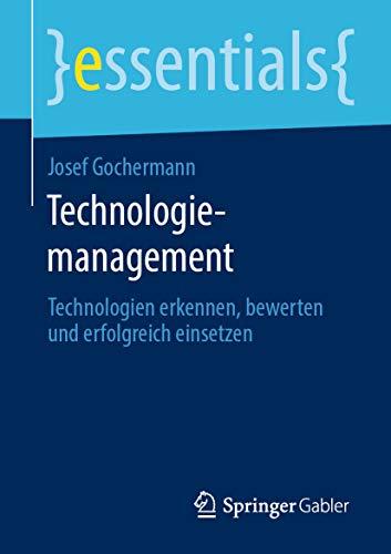 Technologiemanagement: Technologien erkennen, bewerten und erfolgreich einsetzen (essentials)