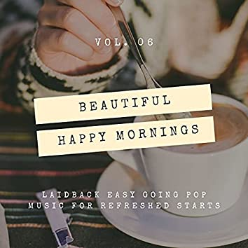 Beautiful Happy Mornings - Laidback Easy Going Pop Music For Refreshed Starts, Vol. 06