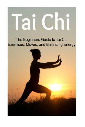 Tai Chi: The Beginners Guide to Tai Chi Exercises, Moves, and Balancing Energy: Tai Chi, Tai Chi Book, Tai Chi Guide, Tai Chi Techniques, Tai Chi Steps