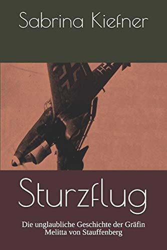 Sturzflug: Die unglaubliche Geschichte der Gräfin Melitta von Stauffenberg