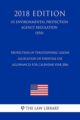 Protection of Stratospheric Ozone - Allocation of Essential Use Allowances for Calendar Year 2006 (US Environmental Protection Agency Regulation) (EPA) (2018 Edition) (English Edition)