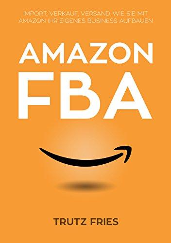 Amazon FBA: Import, Verkauf, Versand: Wie Sie mit Amazon und Private Label Ihr eigenes Business aufbauen.