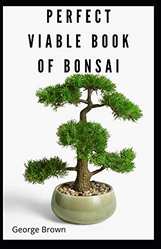 Perfect Viable Book Of Bonsai: The Important TREE-BY-TREE Guide to The Cultivation, Growing, Maintaining, buying and problem solving