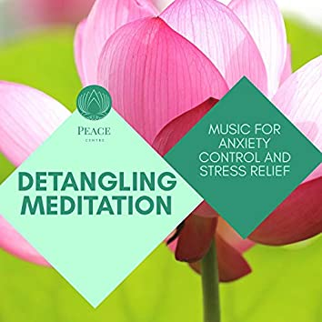 Detangling Meditation - Music For Anxiety Control And Stress Relief