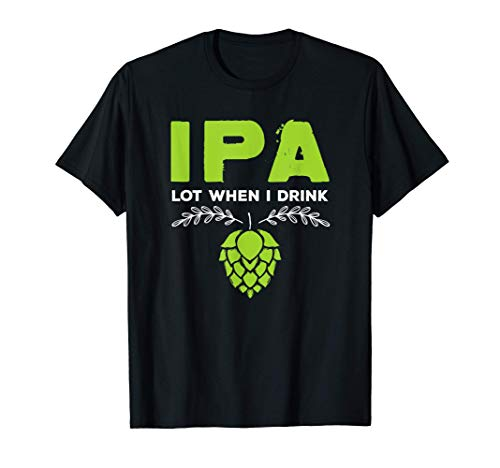 Cute IPA Lot When I Drink Funny Beer Drinker's Pun T-Shirt