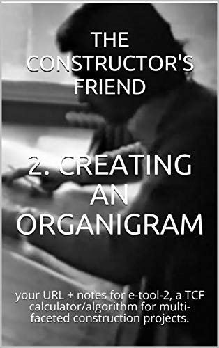 2. CREATING AN ORGANIGRAM: your URL + notes for e-tool-2, a TCF calculator/algorithm for multi-faceted construction projects. (Construction e-tools) (English Edition)