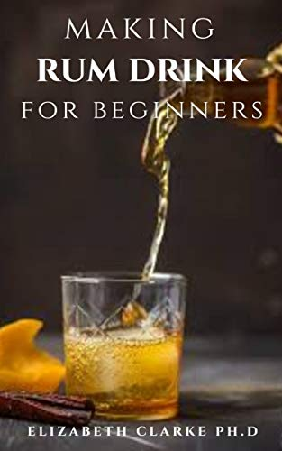 MAKING RUM DRINK FOR BEGINNERS : Step by Step Guide To Making Your Own Alcoholic Drink (English Edition)