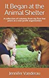 It Began at the Animal Shelter: A collection of columns from my first few years at a non-profit organization