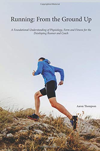 Running: From the Ground Up: A Foundational Understanding of Physiology, Form and Fitness for the Developing Runner and Coach