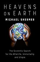 Heavens on Earth: The Scientific Search for the Afterlife, Immortality and Utopia