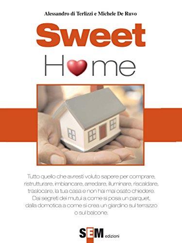 Sweet home : Tutto quello che avresti voluto sapere per comprare, ristrutturare, imbiancare, arredare, illuminare, riscaldare l