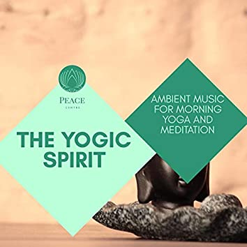The Yogic Spirit - Ambient Music For Morning Yoga And Meditation