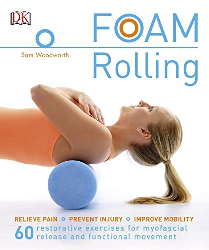 Foam Rolling: Relieve Pain - Prevent Injury - Improve Mobility; 60 restorative exercises for myofascial release and functional movement (English Edition)
