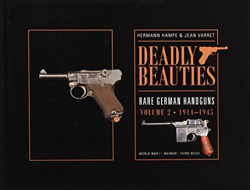 Deadly Beauties--Rare German Handguns, Vol. 2, 1914-1945: World War I, Weimar, Third Reich